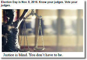 Election day is November 8, 2016.  Know your judges.  Vote your judges.  Justice is blind.  You don't have to be.