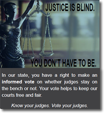 Justice is blind.  You don't have to be.  In our state, you have the right to make an informed vote on whether judges stay on the bench or not.  Your vote helps to keep our courts free and fair.  Know your judges.  Vote your judges.